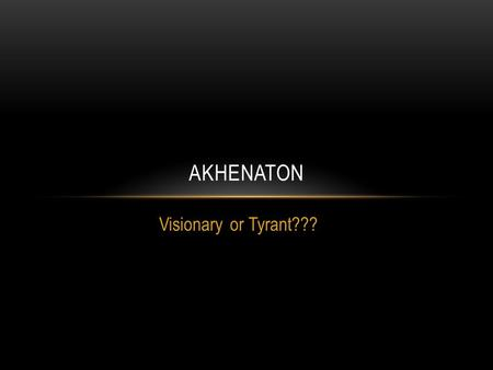 Visionary or Tyrant??? AKHENATON. Someone who is characterized by new ideas VISIONARY TYRANT An oppressive, harsh, ruler who governs without restrictions.
