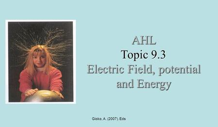 Gioko, A. (2007). Eds AHL Topic 9.3 Electric Field, potential and Energy.