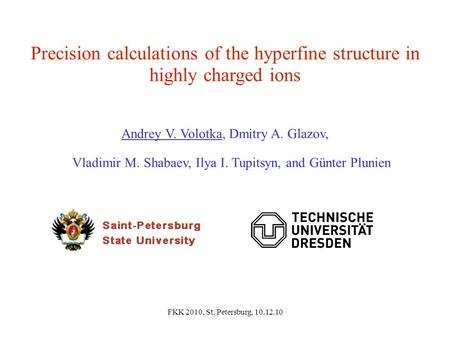FKK 2010, St. Petersburg, 10.12.10 Precision calculations of the hyperfine structure in highly charged ions Andrey V. Volotka, Dmitry A. Glazov, Vladimir.