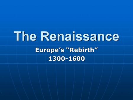 "The Renaissance Europe's ""Rebirth"" 1300-1600."