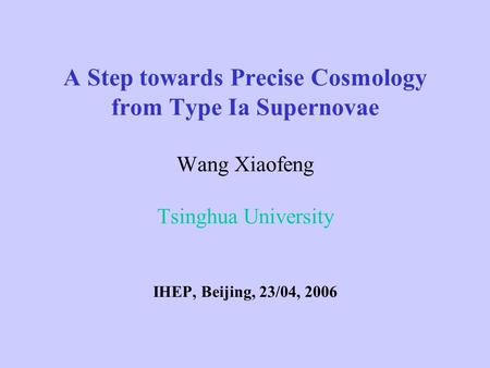 A Step towards Precise Cosmology from Type Ia Supernovae Wang Xiaofeng Tsinghua University IHEP, Beijing, 23/04, 2006.