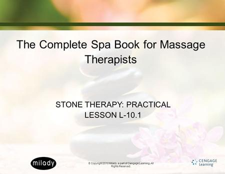 © Copyright 2010 Milady, a part of Cengage Learning. All Rights Reserved. The Complete Spa Book for Massage Therapists STONE THERAPY: PRACTICAL LESSON.