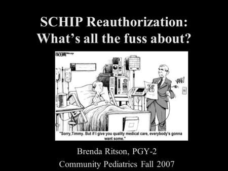 SCHIP Reauthorization: What's all the fuss about? Brenda Ritson, PGY-2 Community Pediatrics Fall 2007.