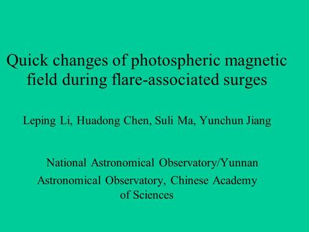 Quick changes of photospheric magnetic field during flare-associated surges Leping Li, Huadong Chen, Suli Ma, Yunchun Jiang National Astronomical Observatory/Yunnan.