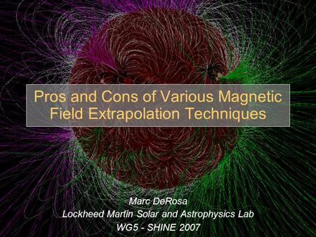Pros and Cons of Various Magnetic Field Extrapolation Techniques Marc DeRosa Lockheed Martin Solar and Astrophysics Lab WG5 - SHINE 2007.