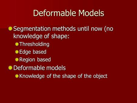 Deformable Models Segmentation methods until now (no knowledge of shape: Thresholding Edge based Region based Deformable models Knowledge of the shape.