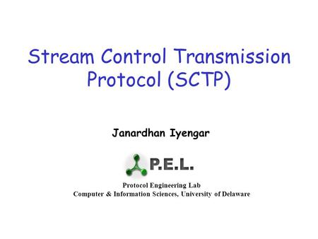 Stream Control Transmission Protocol (SCTP) Janardhan Iyengar Protocol Engineering Lab Computer & Information Sciences, University of Delaware.