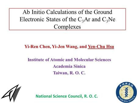 Ab Initio Calculations of the Ground Electronic States of the C 3 Ar and C 3 Ne Complexes Yi-Ren Chen, Yi-Jen Wang, and Yen-Chu Hsu Institute of Atomic.
