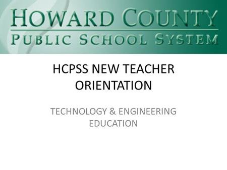 HCPSS NEW TEACHER ORIENTATION TECHNOLOGY & ENGINEERING EDUCATION.