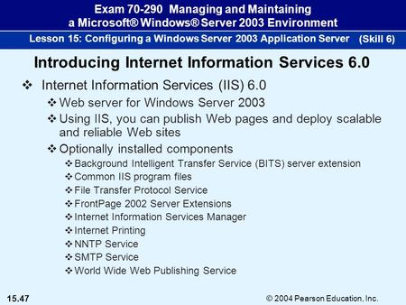 15.47 © 2004 Pearson Education, Inc. Exam 70-290 Managing and Maintaining a Microsoft® Windows® Server 2003 Environment Lesson 15: Configuring a Windows.