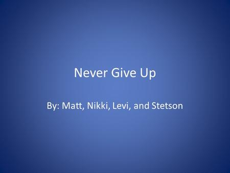 Never Give Up By: Matt, Nikki, Levi, and Stetson.
