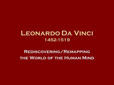 Leonardo Da Vinci 1452-1519 Rediscovering/Remapping the World of the Human Mind.
