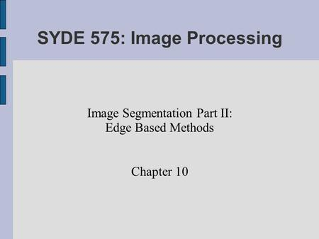 SYDE 575: Image Processing Image Segmentation Part II: Edge Based Methods Chapter 10.