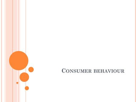 C ONSUMER BEHAVIOUR. W HAT IS CONSUMER BEHAVIOUR The buying behavior of final consumers- individuals and households who buy goods and services for personal.