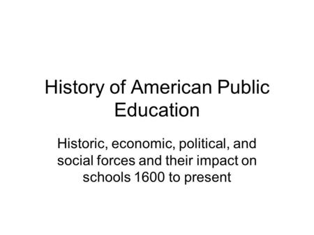 History of American Public Education Historic, economic, political, and social forces and their impact on schools 1600 to present.