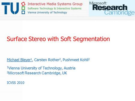 Surface Stereo with Soft Segmentation Michael Bleyer 1, Carsten Rother 2, Pushmeet Kohli 2 1 Vienna University of Technology, Austria 2 Microsoft Research.