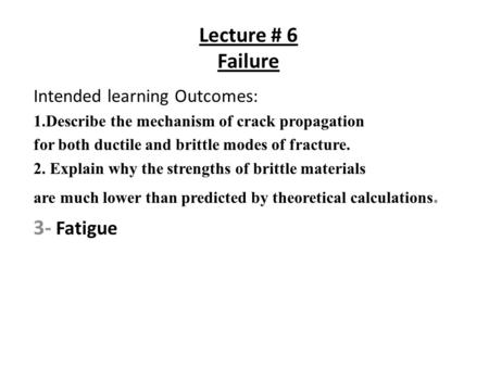 Lecture # 6 Failure Intended learning Outcomes: 1.Describe the mechanism of crack propagation for both ductile and brittle modes of fracture. 2. Explain.