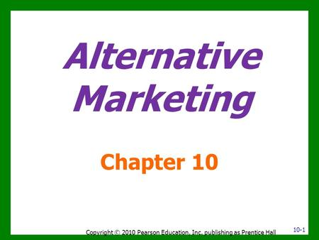 Alternative Marketing Chapter 10 Copyright © 2010 Pearson Education, Inc. publishing as Prentice Hall 10-1.