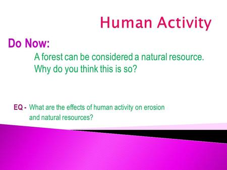 EQ - What are the effects of human activity on erosion and natural resources? Do Now: A forest can be considered a natural resource. Why do you think this.