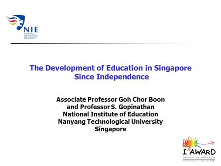 The Development of Education in Singapore Since Independence Associate Professor Goh Chor Boon and Professor S. Gopinathan National Institute of Education.