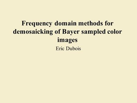 Frequency domain methods for demosaicking of Bayer sampled color images Eric Dubois.