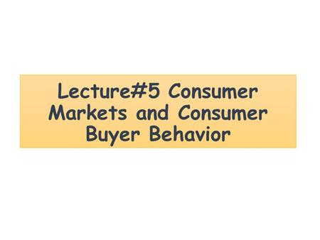 Lecture#5 Consumer Markets and Consumer Buyer Behavior