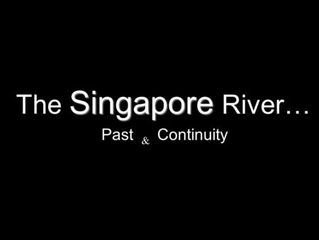 Singapore The Singapore River… Past & Continuity.