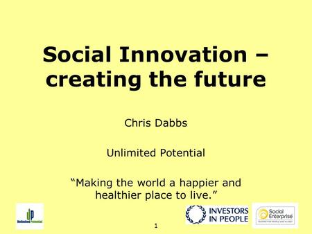"1 Social Innovation – creating the future Chris Dabbs Unlimited Potential ""Making the world a happier and healthier place to live."""