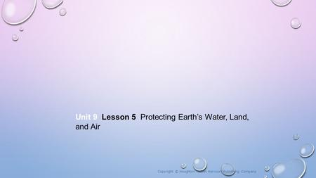 Unit 9 Lesson 5 Protecting Earth's Water, Land, and Air Copyright © Houghton Mifflin Harcourt Publishing Company.