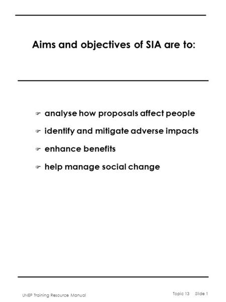 UNEP Training Resource Manual Topic 13 Slide 1 Aims and objectives of SIA are to: F analyse how proposals affect people F identify and mitigate adverse.