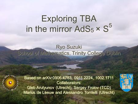 Exploring TBA in the mirror AdS 5 × S 5 Ryo Suzuki School of Mathematics, Trinity College Dublin Ryo Suzuki School of Mathematics, Trinity College Dublin.