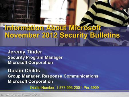 Dial In Number 1-877-593-2001 Pin: 3959 Information About Microsoft November 2012 Security Bulletins Jeremy Tinder Security Program Manager Microsoft Corporation.