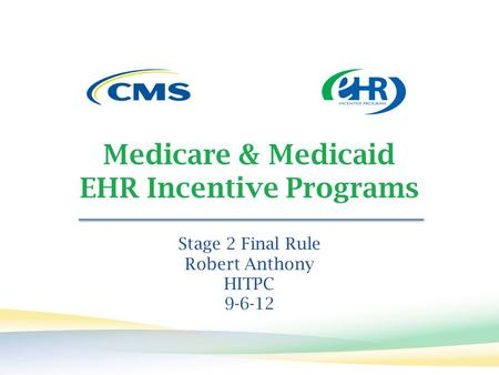 Medicare & Medicaid EHR Incentive Programs Stage 2 Final Rule Robert Anthony HITPC 9-6-12.