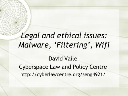 Legal and ethical issues: Malware, 'Filtering', Wifi David Vaile Cyberspace Law and Policy Centre