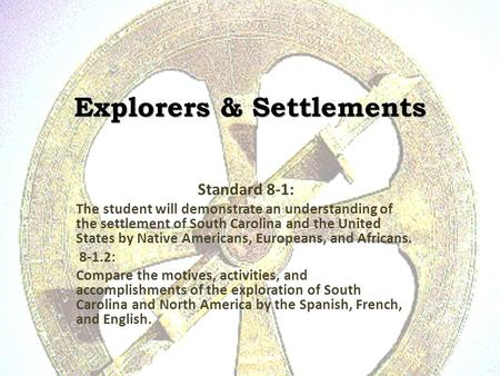 Explorers & Settlements Standard 8-1: The student will demonstrate an understanding of the settlement of South Carolina and the United States by Native.