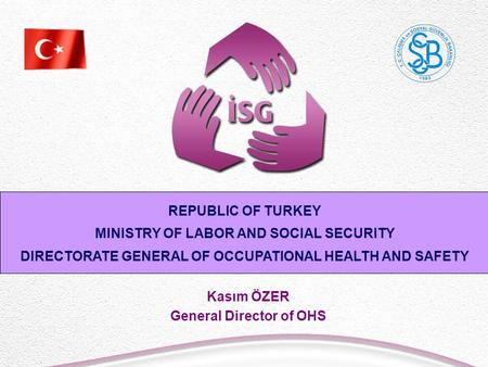 Kasım ÖZER General Director of OHS REPUBLIC OF TURKEY MINISTRY OF LABOR AND SOCIAL SECURITY DIRECTORATE GENERAL OF OCCUPATIONAL HEALTH AND SAFETY.