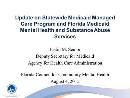 Update on Statewide Medicaid Managed Care Program and Florida Medicaid Mental Health and Substance Abuse Services Justin M. Senior Deputy Secretary for.