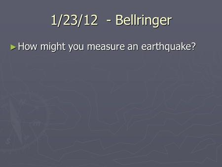1/23/12 - Bellringer ► How might you measure an earthquake?