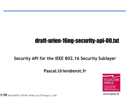 1 /10 Pascal URIEN, IETF 69 th, Monday July 23 rd Chicago, IL, USA draft-urien-16ng-security-api-00.txt Security API for the IEEE 802.16 Security Sublayer.