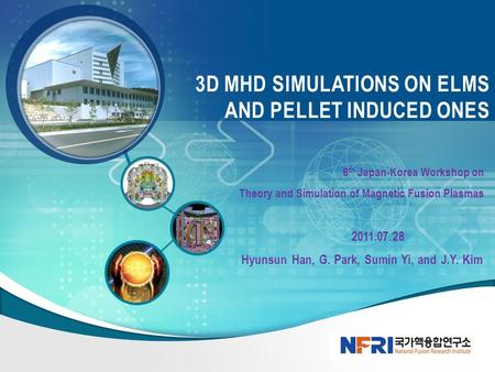 6 th Japan-Korea Workshop on Theory and Simulation of Magnetic Fusion Plasmas 2011.07.28 Hyunsun Han, G. Park, Sumin Yi, and J.Y. Kim 3D MHD SIMULATIONS.