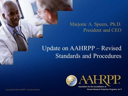 Copyright © 2009 AAHRPP ® All rights reserved Update on AAHRPP – Revised Standards and Procedures Marjorie A. Speers, Ph.D. President and CEO.