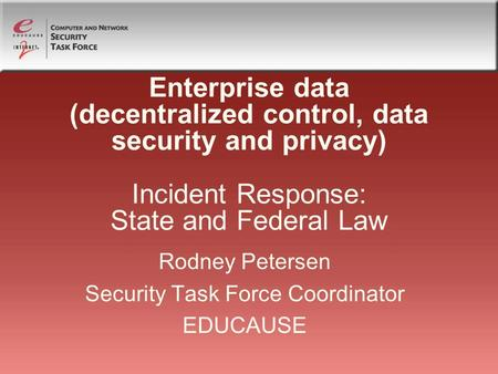 Enterprise data (decentralized control, data security and privacy) Incident Response: State and Federal Law Rodney Petersen Security Task Force Coordinator.
