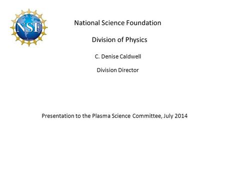 Division of Physics C. Denise Caldwell Division Director Presentation to the Plasma Science Committee, July 2014 National Science Foundation.