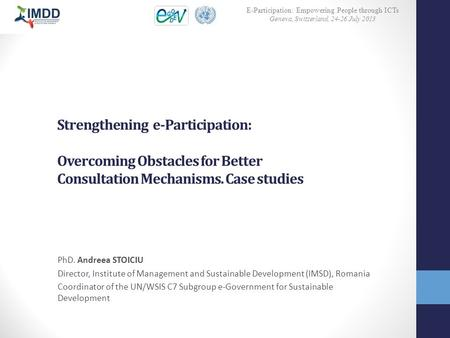 Strengthening e-Participation: Overcoming Obstacles for Better Consultation Mechanisms. Case studies PhD. Andreea STOICIU Director, Institute of Management.