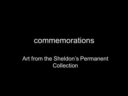 Commemorations Art from the Sheldon's Permanent Collection.