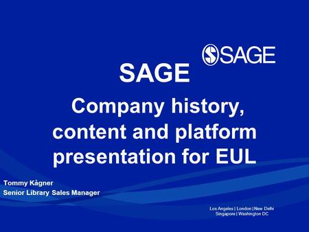 Los Angeles | London | New Delhi Singapore | Washington DC SAGE Company history, content and platform presentation for EUL Tommy Kågner Senior Library.