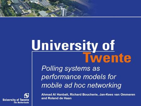 PhD-TW-Colloquium, October 09, 2008Polling systems as performance models for mobile ad hoc networking Ahmad Al Hanbali, Richard Boucherie, Jan-Kees van.