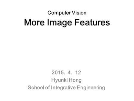 Computer Vision More Image Features 2015. 4. 12 Hyunki Hong School of Integrative Engineering.