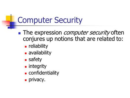Computer Security The expression computer security often conjures up notions that are related to: reliability availability safety integrity confidentiality.