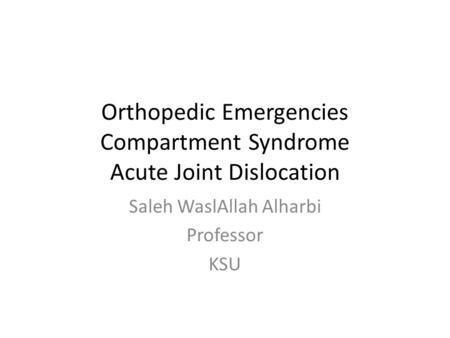 Orthopedic Emergencies Compartment Syndrome Acute Joint Dislocation Saleh WaslAllah Alharbi Professor KSU.